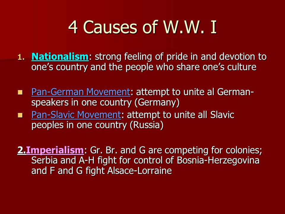 4 Causes of W.W. I Nationalism: strong feeling of pride in and devotion to one's country and the people who share one's culture.