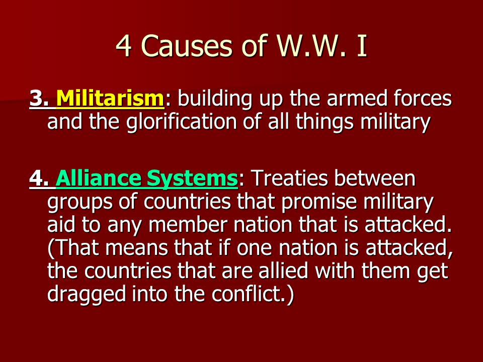 4 Causes of W.W. I 3. Militarism: building up the armed forces and the glorification of all things military.