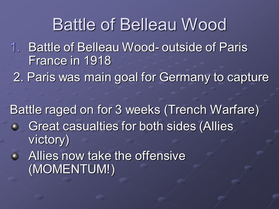 Battle of Belleau Wood Battle of Belleau Wood- outside of Paris France in 1918. 2. Paris was main goal for Germany to capture.