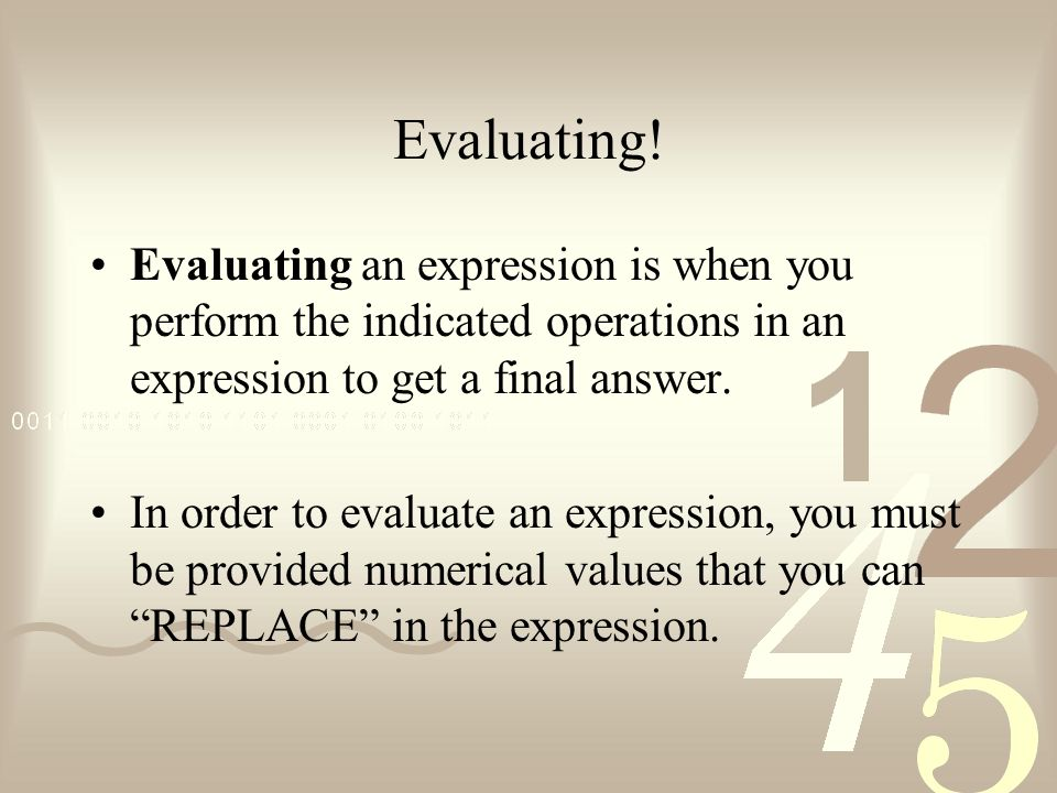 Evaluating! Evaluating an expression is when you perform the indicated operations in an expression to get a final answer.