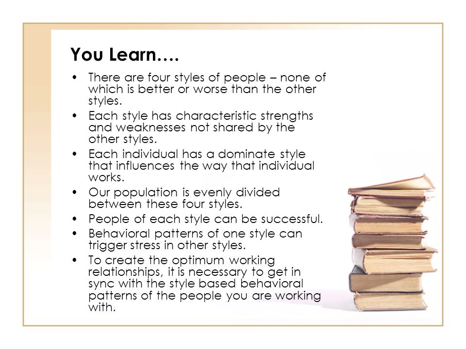 You Learn…. There are four styles of people – none of which is better or worse than the other styles.