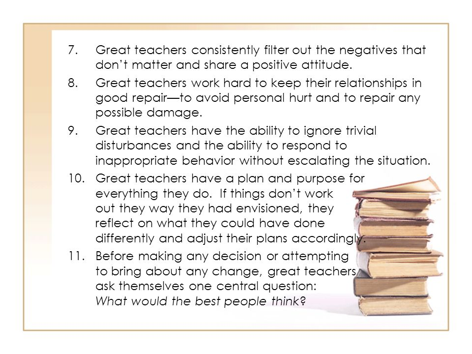 Great teachers consistently filter out the negatives that don't matter and share a positive attitude.