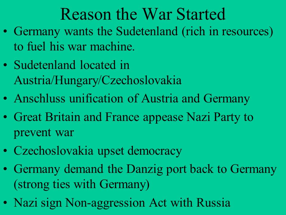 Reason the War Started Germany wants the Sudetenland (rich in resources) to fuel his war machine.