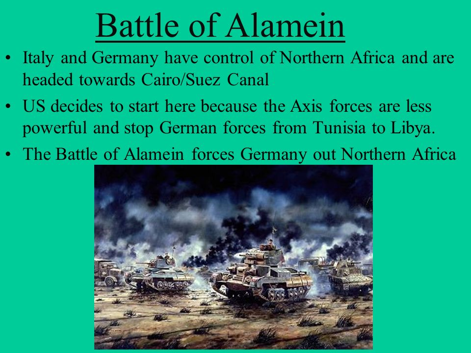 Battle of Alamein Italy and Germany have control of Northern Africa and are headed towards Cairo/Suez Canal.