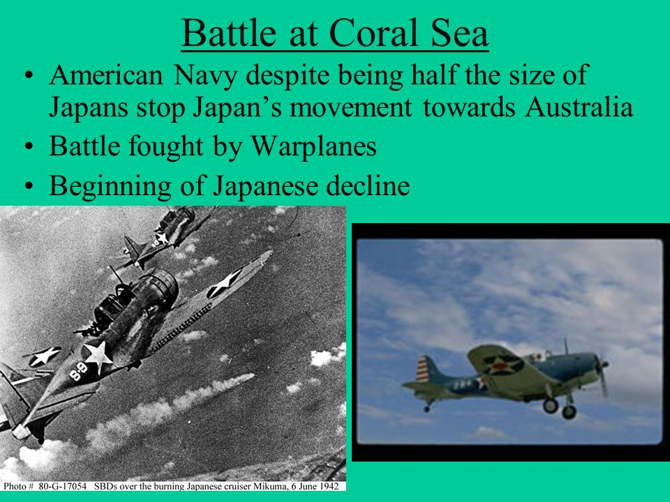 Battle at Coral Sea American Navy despite being half the size of Japans stop Japan's movement towards Australia.