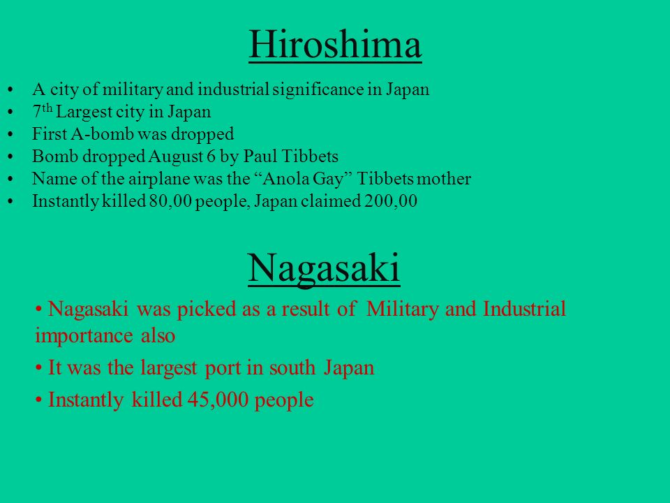 Hiroshima A city of military and industrial significance in Japan. 7th Largest city in Japan. First A-bomb was dropped.