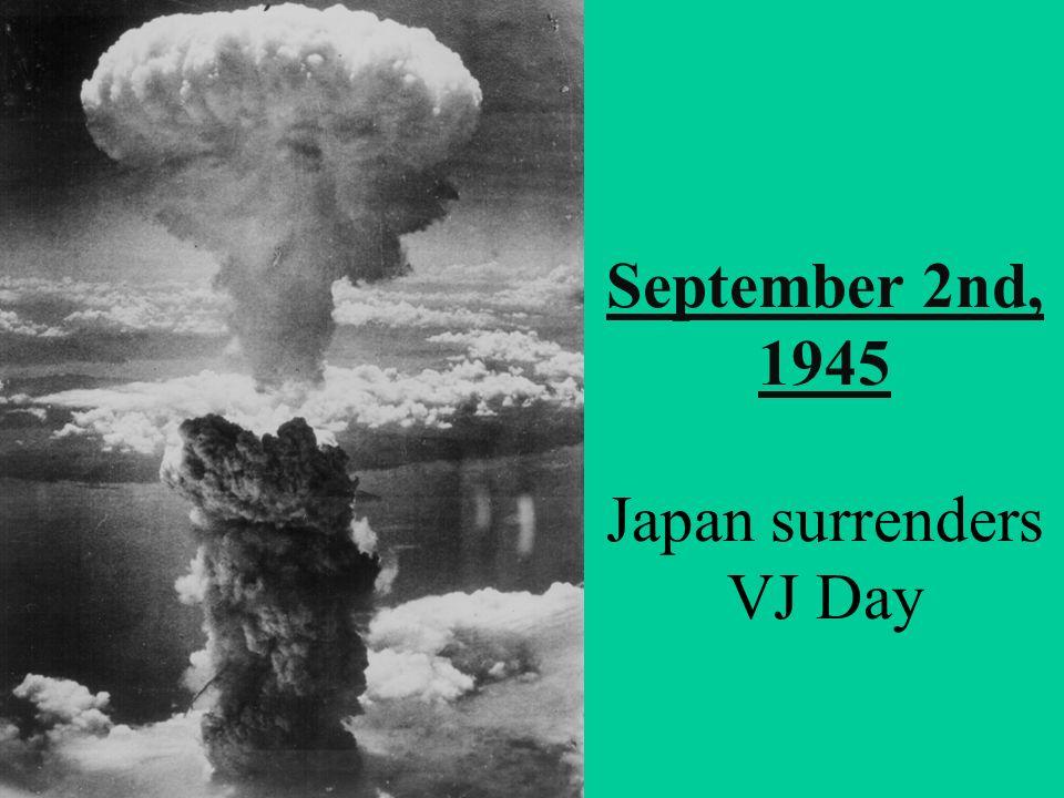 September 2nd, 1945 Japan surrenders VJ Day