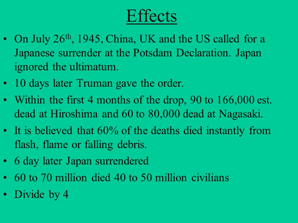 Effects On July 26th, 1945, China, UK and the US called for a Japanese surrender at the Potsdam Declaration. Japan ignored the ultimatum.