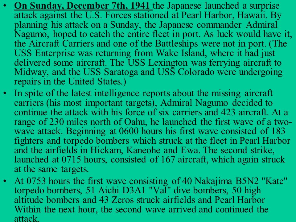 On Sunday, December 7th, 1941 the Japanese launched a surprise attack against the U.S. Forces stationed at Pearl Harbor, Hawaii. By planning his attack on a Sunday, the Japanese commander Admiral Nagumo, hoped to catch the entire fleet in port. As luck would have it, the Aircraft Carriers and one of the Battleships were not in port. (The USS Enterprise was returning from Wake Island, where it had just delivered some aircraft. The USS Lexington was ferrying aircraft to Midway, and the USS Saratoga and USS Colorado were undergoing repairs in the United States.)