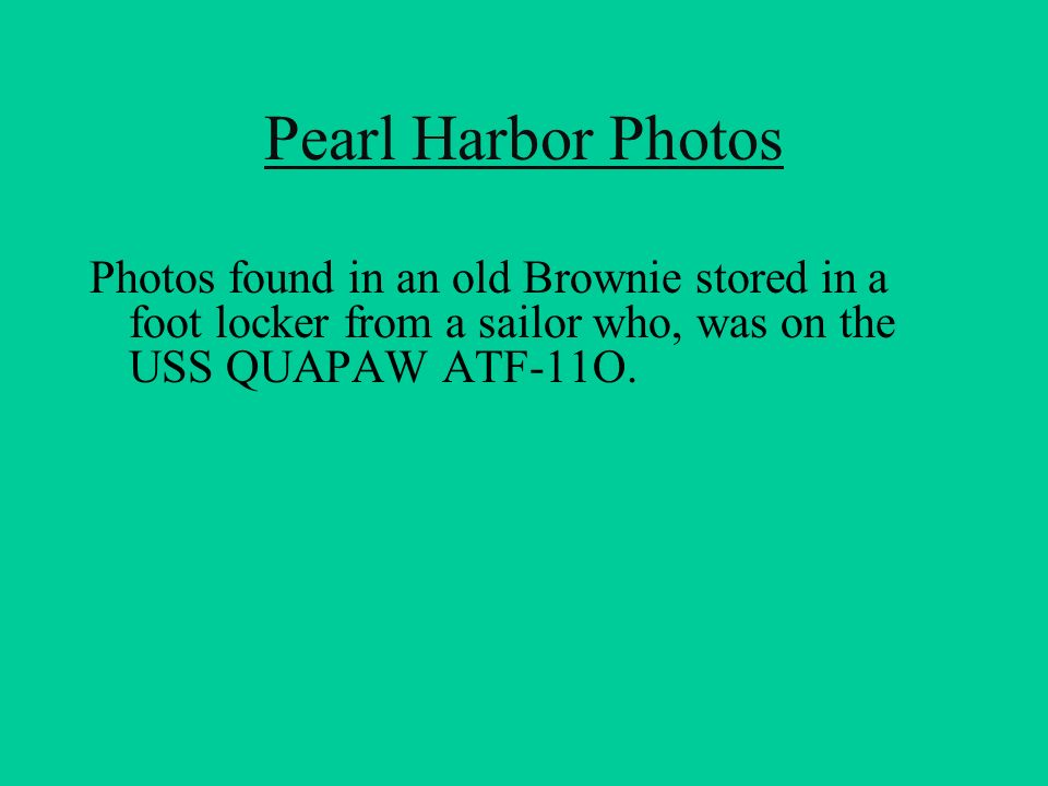Pearl Harbor Photos Photos found in an old Brownie stored in a foot locker from a sailor who, was on the USS QUAPAW ATF-11O.