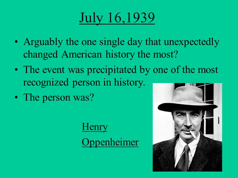July 16,1939 Arguably the one single day that unexpectedly changed American history the most