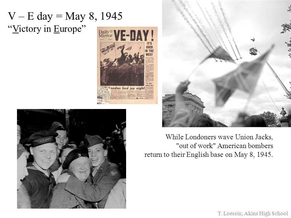 V – E day = May 8, 1945 Victory in Europe