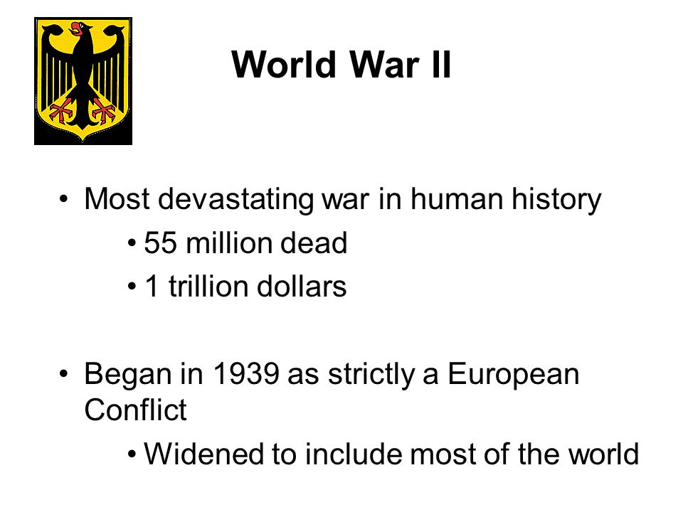 World War II Most devastating war in human history 55 million dead