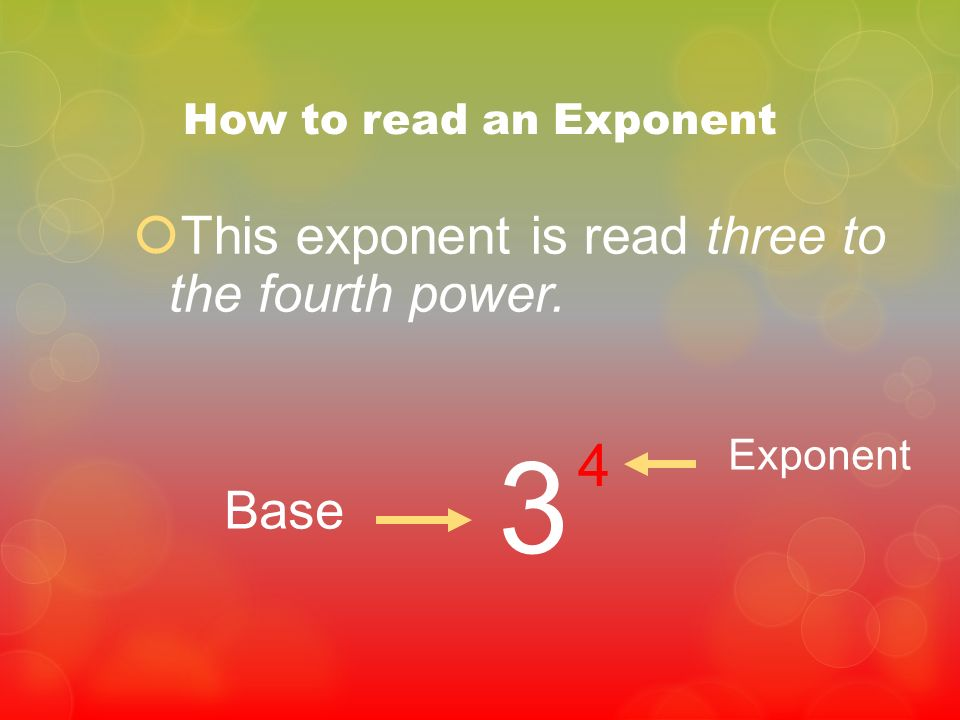 3 4 This exponent is read three to the fourth power. Base