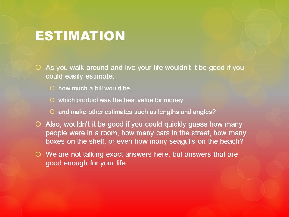 ESTIMATION As you walk around and live your life wouldn t it be good if you could easily estimate: