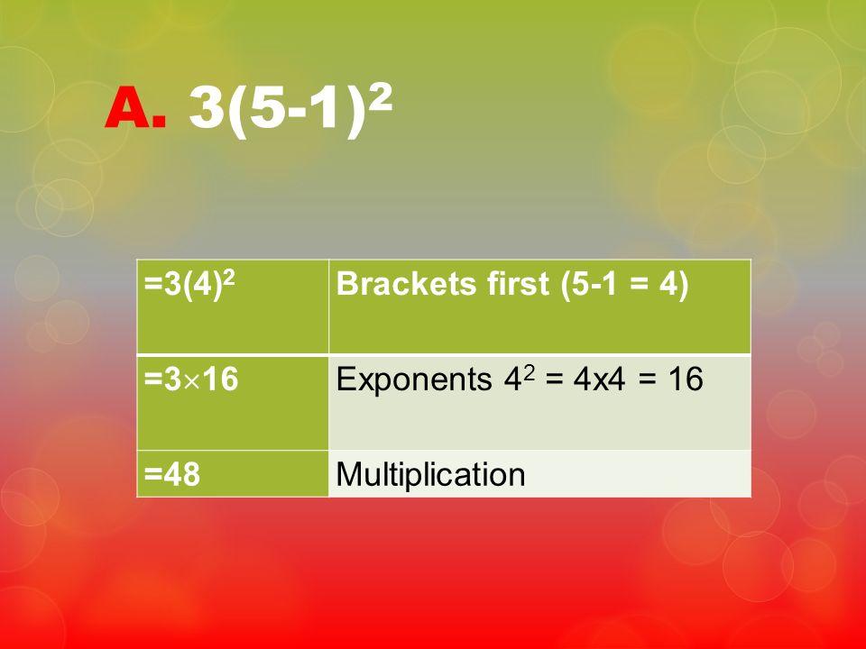 A. 3(5-1)2 =3(4)2 Brackets first (5-1 = 4) =316