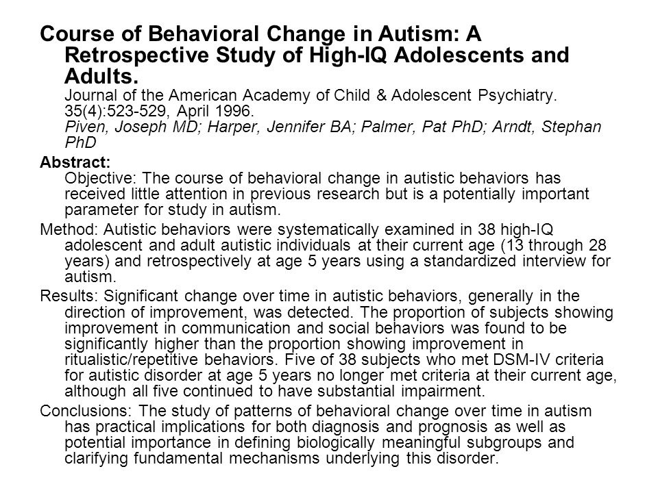 Course of Behavioral Change in Autism: A Retrospective Study of High-IQ Adolescents and Adults. Journal of the American Academy of Child & Adolescent Psychiatry. 35(4):523-529, April 1996. Piven, Joseph MD; Harper, Jennifer BA; Palmer, Pat PhD; Arndt, Stephan PhD