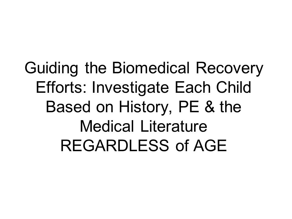 Guiding the Biomedical Recovery Efforts: Investigate Each Child Based on History, PE & the Medical Literature REGARDLESS of AGE