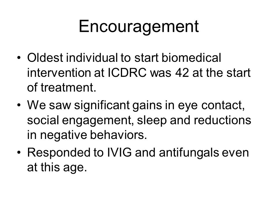 Encouragement Oldest individual to start biomedical intervention at ICDRC was 42 at the start of treatment.