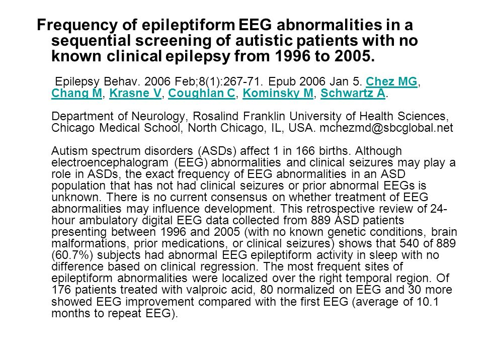 Frequency of epileptiform EEG abnormalities in a sequential screening of autistic patients with no known clinical epilepsy from 1996 to 2005.