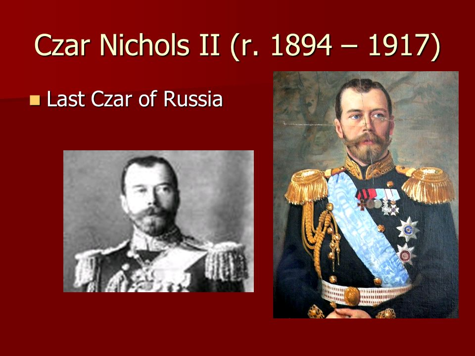 Czar Nichols II (r. 1894 – 1917) Last Czar of Russia
