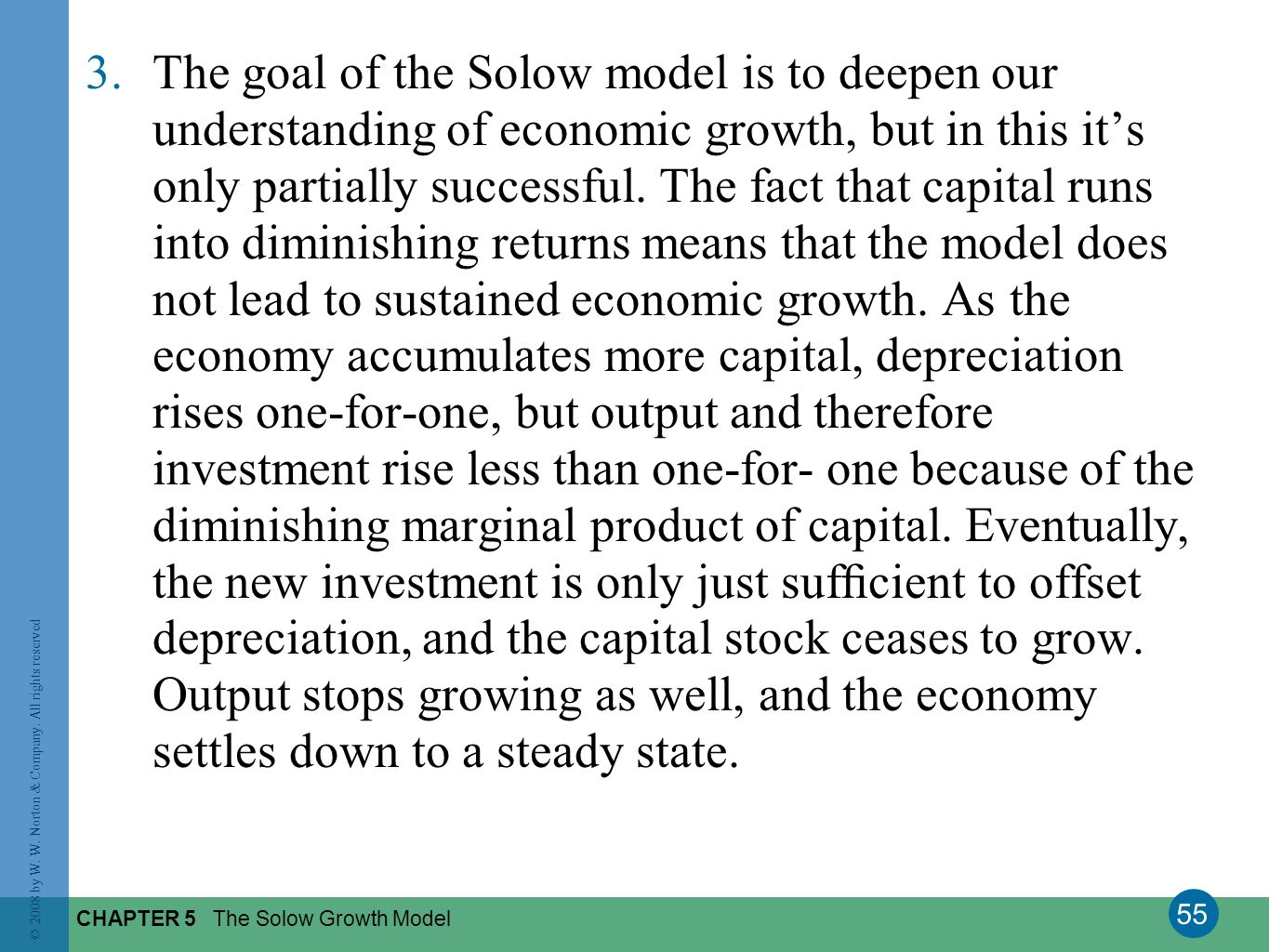 The goal of the Solow model is to deepen our understanding of economic growth, but in this it's only partially successful. The fact that capital runs into diminishing returns means that the model does not lead to sustained economic growth. As the economy accumulates more capital, depreciation rises one-for-one, but output and therefore investment rise less than one-for- one because of the diminishing marginal product of capital. Eventually, the new investment is only just sufficient to offset depreciation, and the capital stock ceases to grow. Output stops growing as well, and the economy settles down to a steady state.