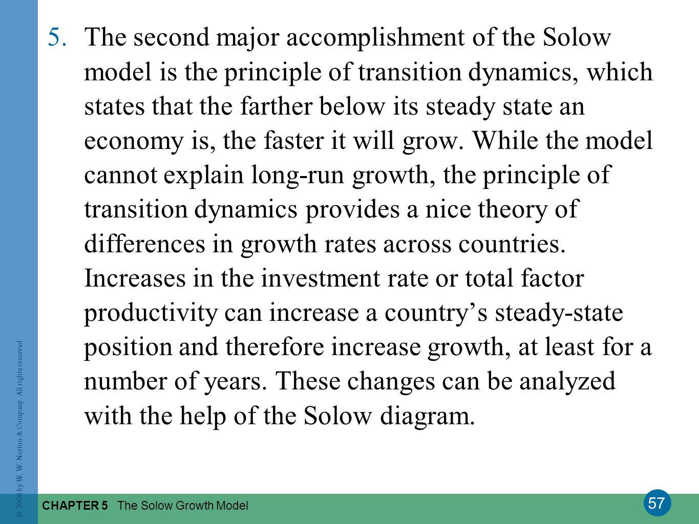 The second major accomplishment of the Solow model is the principle of transition dynamics, which states that the farther below its steady state an economy is, the faster it will grow. While the model cannot explain long-run growth, the principle of transition dynamics provides a nice theory of differences in growth rates across countries. Increases in the investment rate or total factor productivity can increase a country's steady-state position and therefore increase growth, at least for a number of years. These changes can be analyzed with the help of the Solow diagram.