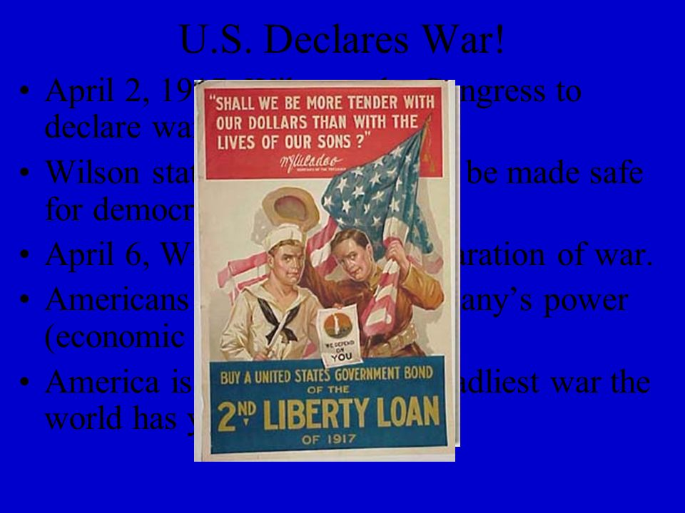 U.S. Declares War! April 2, 1917, Wilson asks Congress to declare war against Germany. Wilson states the world must be made safe for democracy.