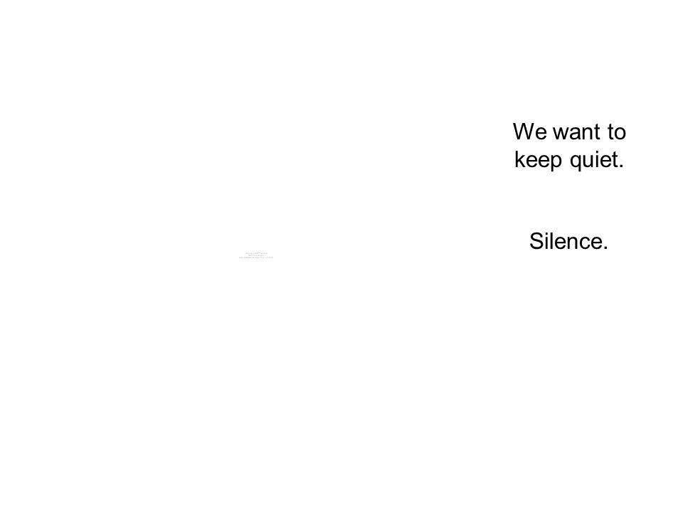 We want to keep quiet. Silence.