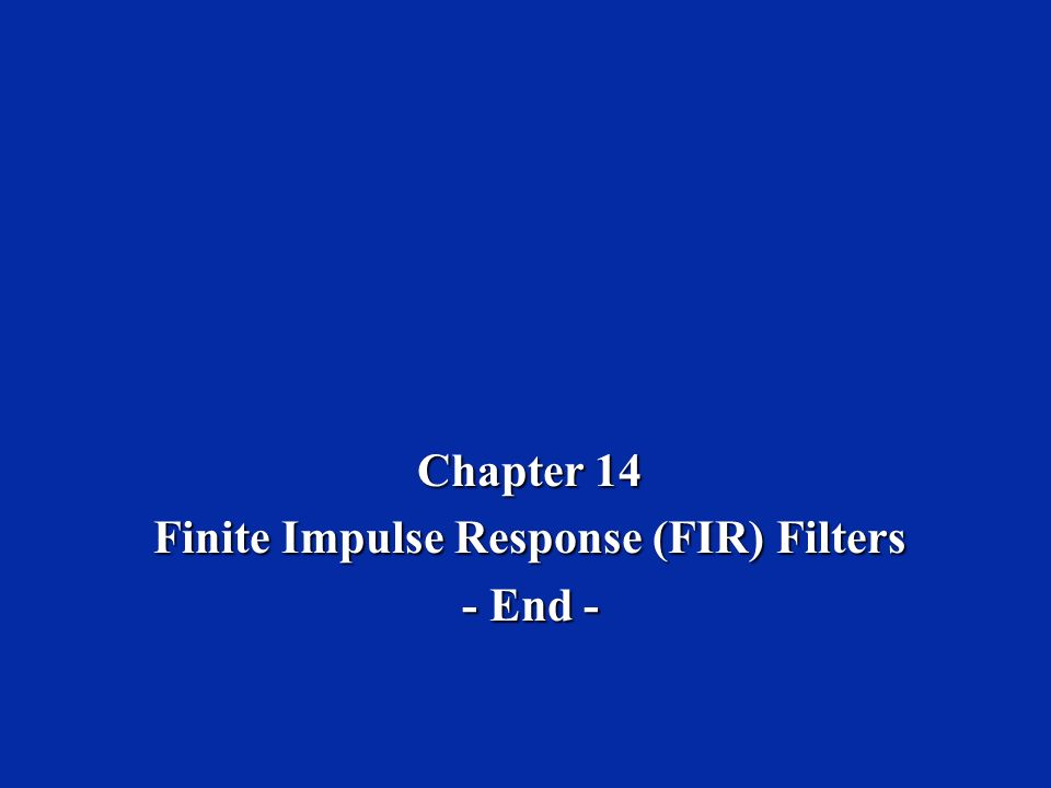 Chapter 14 Finite Impulse Response (FIR) Filters - End -