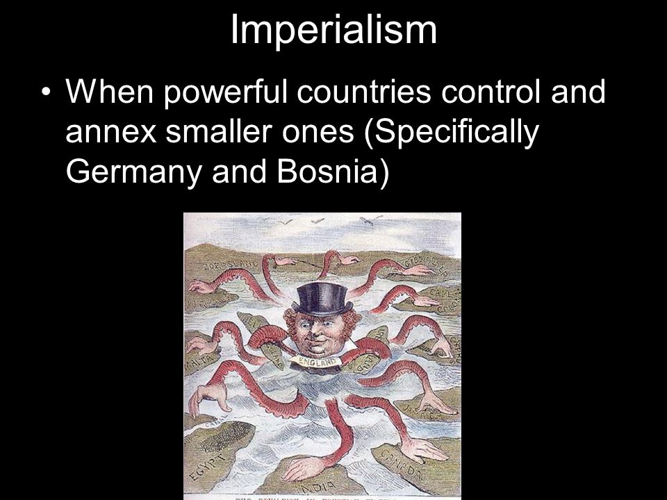 ImperialismWhen powerful countries control and annex smaller ones (Specifically Germany and Bosnia)