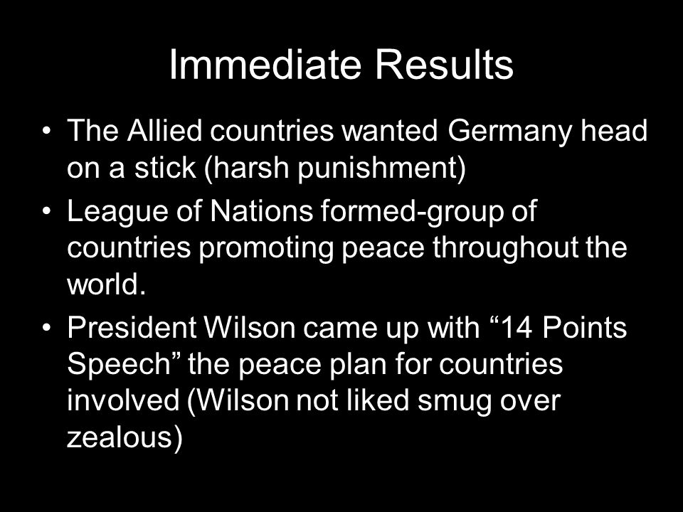 Immediate Results The Allied countries wanted Germany head on a stick (harsh punishment)