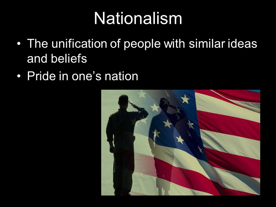 Nationalism The unification of people with similar ideas and beliefs