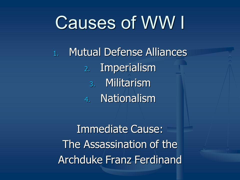 Causes of WW I Mutual Defense Alliances Imperialism Militarism