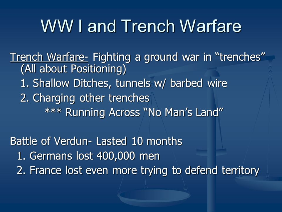 WW I and Trench WarfareTrench Warfare- Fighting a ground war in trenches (All about Positioning) 1. Shallow Ditches, tunnels w/ barbed wire.