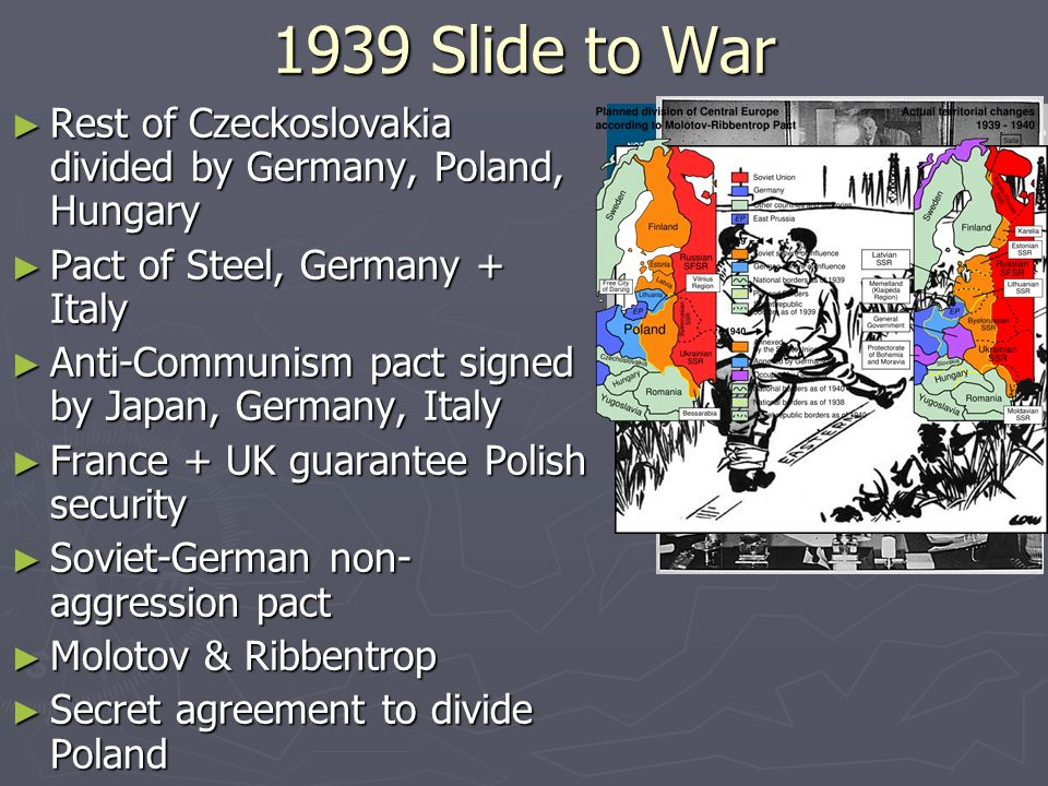 1939 Slide to War Rest of Czeckoslovakia divided by Germany, Poland, Hungary. Pact of Steel, Germany + Italy.