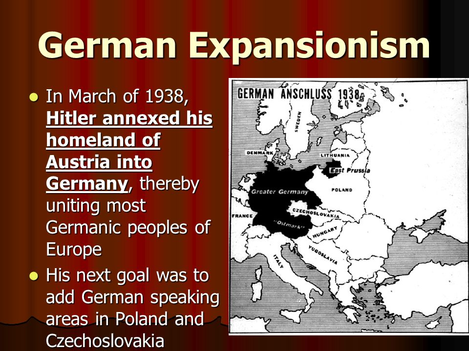 German Expansionism In March of 1938, Hitler annexed his homeland of Austria into Germany, thereby uniting most Germanic peoples of Europe.
