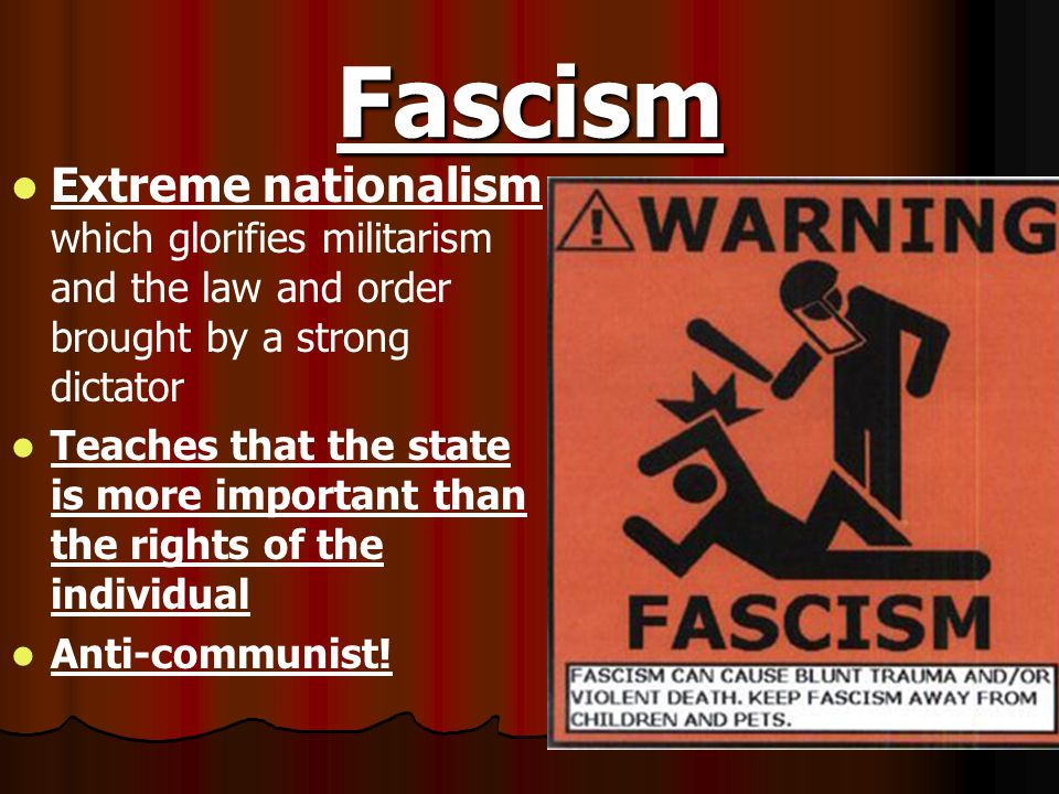 Fascism Extreme nationalism which glorifies militarism and the law and order brought by a strong dictator.