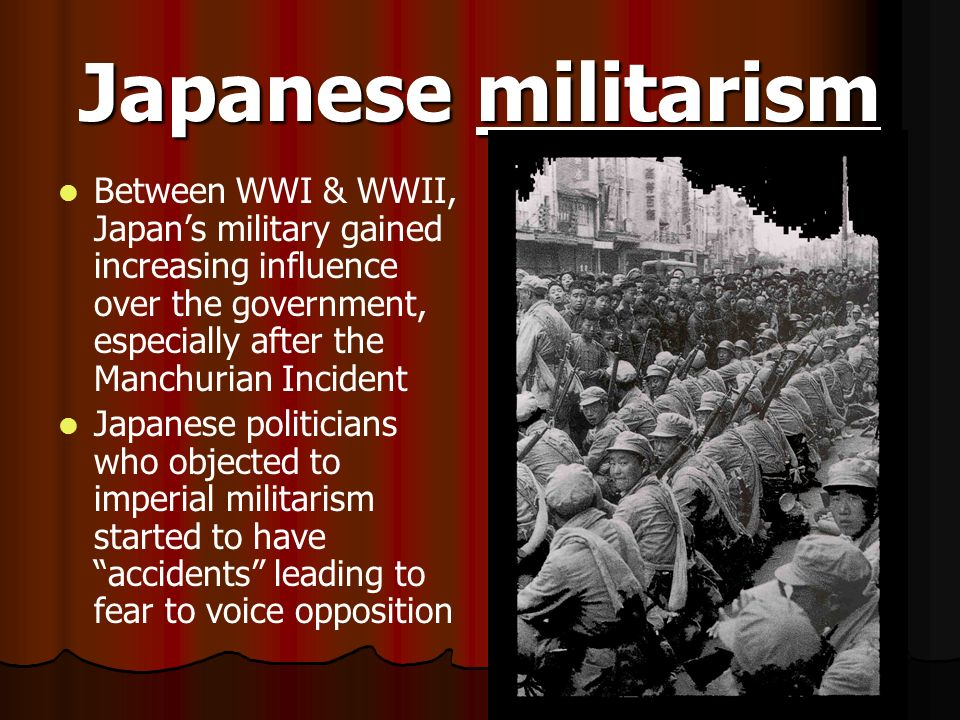 Japanese militarism Between WWI & WWII, Japan's military gained increasing influence over the government, especially after the Manchurian Incident.
