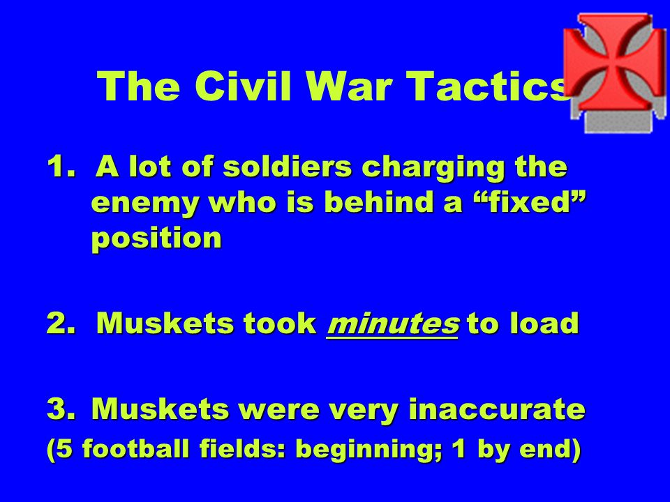 The Civil War Tactics 1. A lot of soldiers charging the enemy who is behind a fixed position. 2. Muskets took minutes to load.