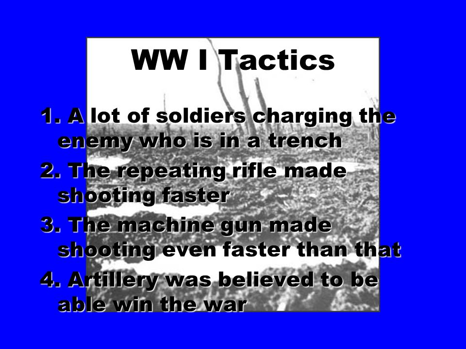 WW I Tactics 1. A lot of soldiers charging the enemy who is in a trench. 2. The repeating rifle made shooting faster.