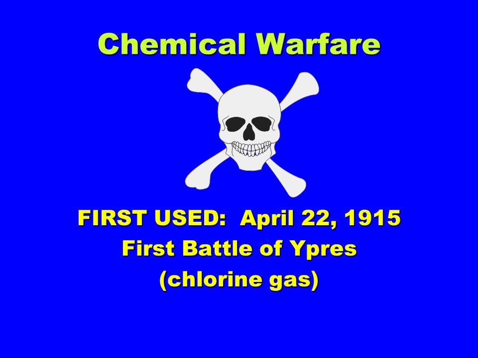 FIRST USED: April 22, 1915 First Battle of Ypres (chlorine gas)