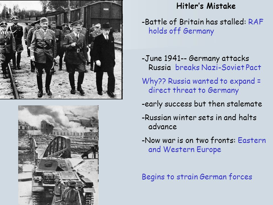 Hitler's Mistake -Battle of Britain has stalled: RAF holds off Germany. -June 1941-- Germany attacks Russia breaks Nazi-Soviet Pact.
