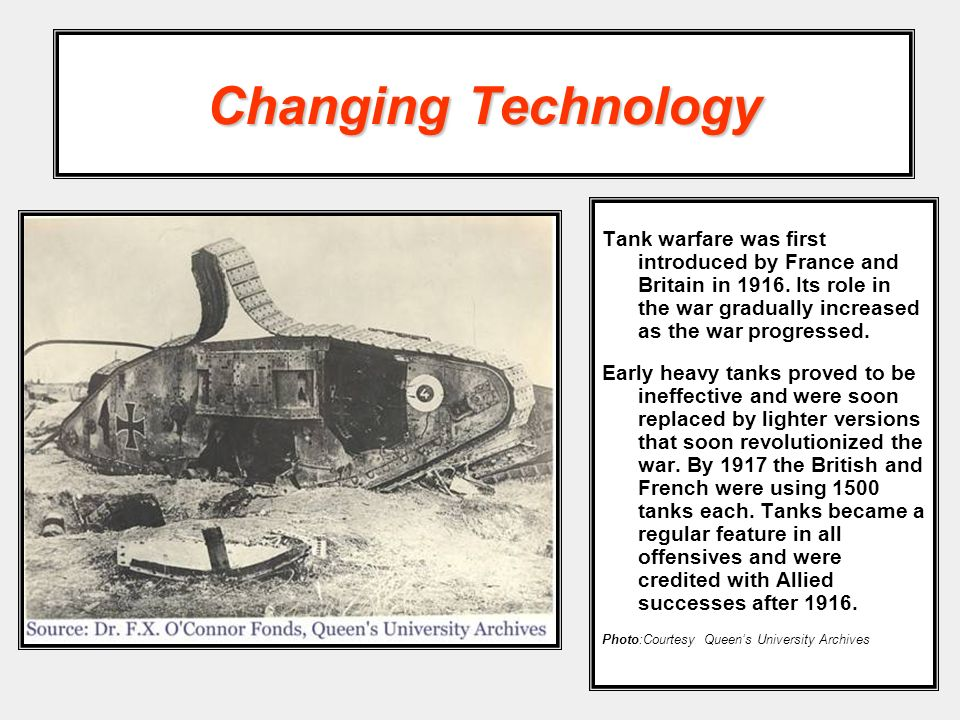 Changing Technology Tank warfare was first introduced by France and Britain in 1916. Its role in the war gradually increased as the war progressed.
