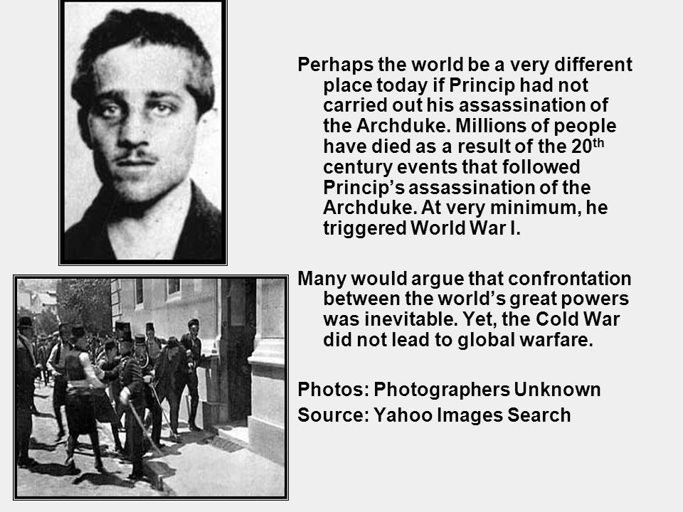 Perhaps the world be a very different place today if Princip had not carried out his assassination of the Archduke. Millions of people have died as a result of the 20th century events that followed Princip's assassination of the Archduke. At very minimum, he triggered World War I.