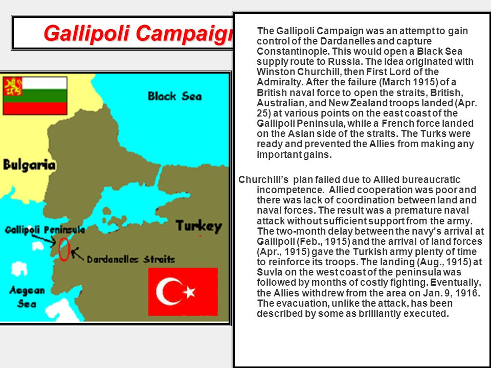 The Gallipoli Campaign was an attempt to gain control of the Dardanelles and capture Constantinople. This would open a Black Sea supply route to Russia. The idea originated with Winston Churchill, then First Lord of the Admiralty. After the failure (March 1915) of a British naval force to open the straits, British, Australian, and New Zealand troops landed (Apr. 25) at various points on the east coast of the Gallipoli Peninsula, while a French force landed on the Asian side of the straits. The Turks were ready and prevented the Allies from making any important gains.