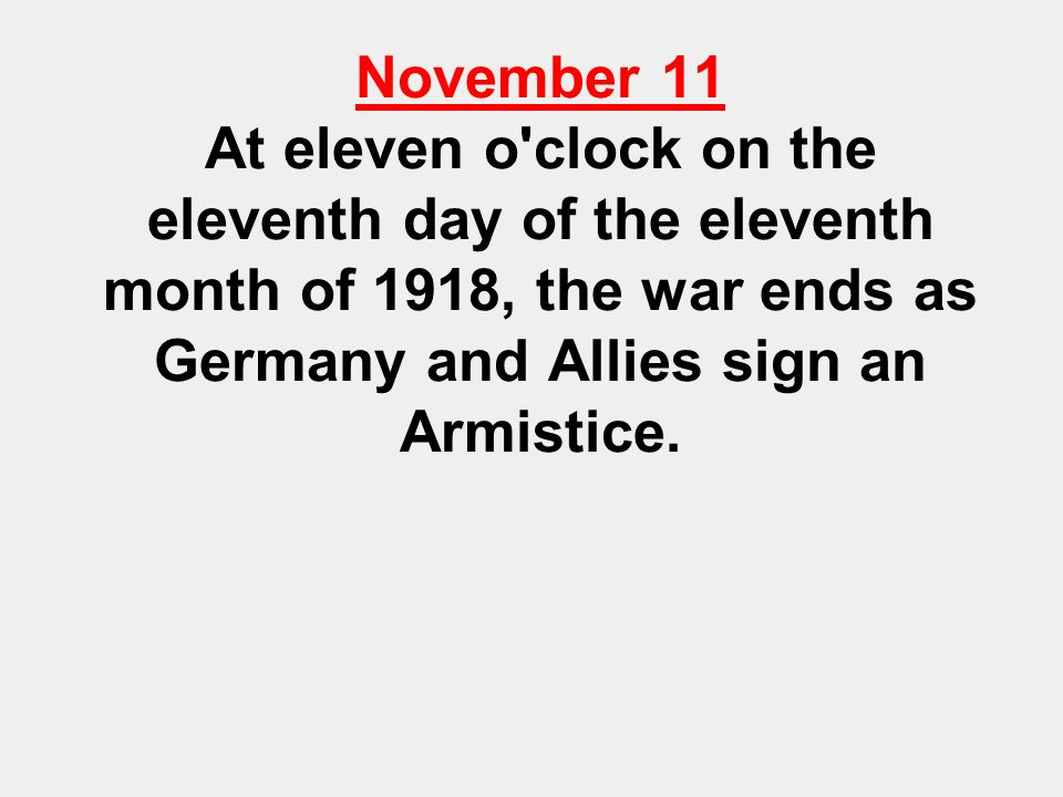 November 11 At eleven o clock on the eleventh day of the eleventh month of 1918, the war ends as Germany and Allies sign an Armistice.