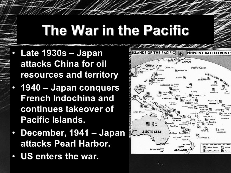 The War in the Pacific Late 1930s – Japan attacks China for oil resources and territory.