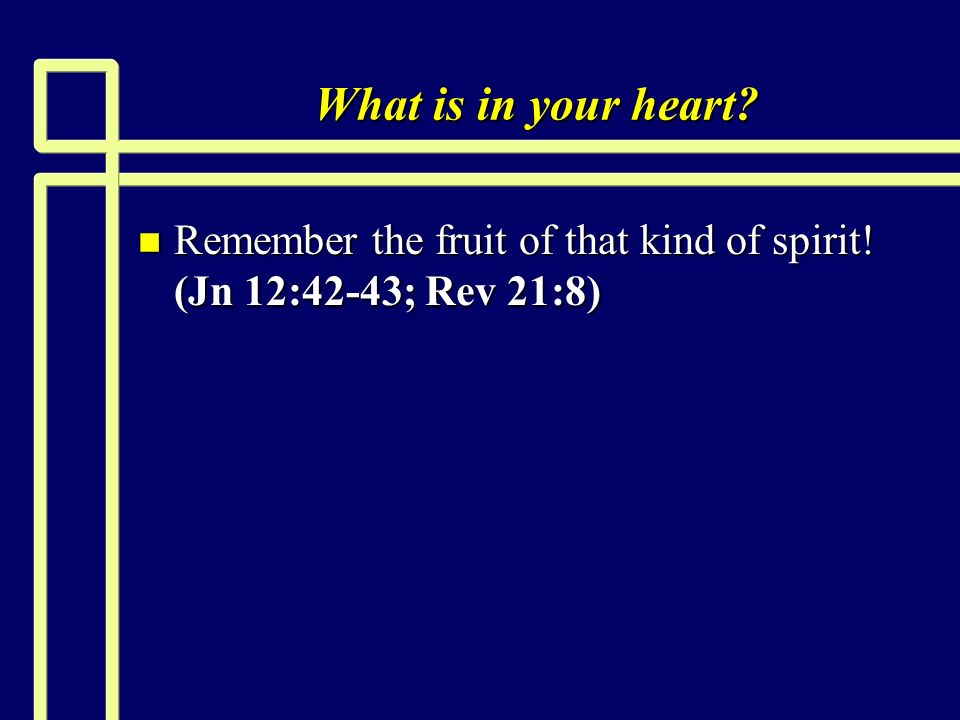 What is in your heart Remember the fruit of that kind of spirit! (Jn 12:42-43; Rev 21:8)