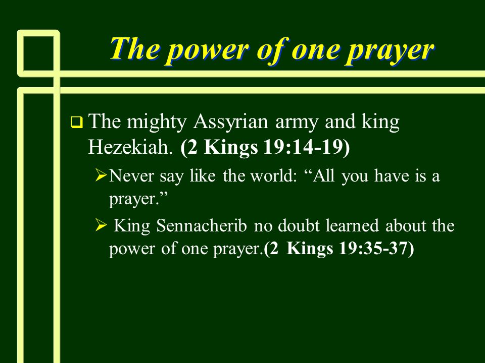 The power of one prayerThe mighty Assyrian army and king Hezekiah. (2 Kings 19:14-19) Never say like the world: All you have is a prayer.